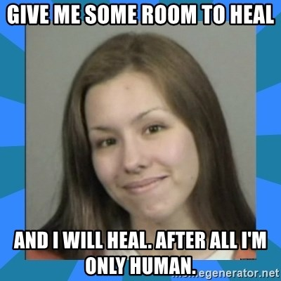 Jodi arias meme  - give me some room to heal and i will heal. after all i'm only human.