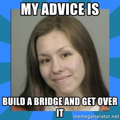 Jodi arias meme  - my advice is build a bridge and get over it