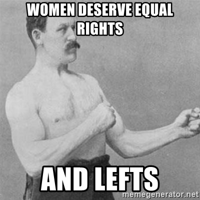 overly manlyman - women deserve equal rights and lefts