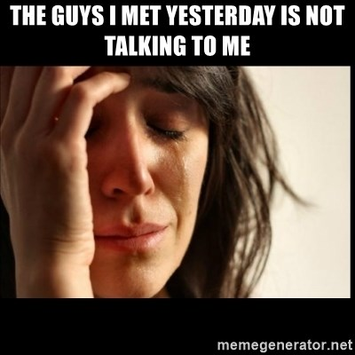 First World Problems - THE GUYS I MET YESTERDAY IS NOT TALKING TO ME