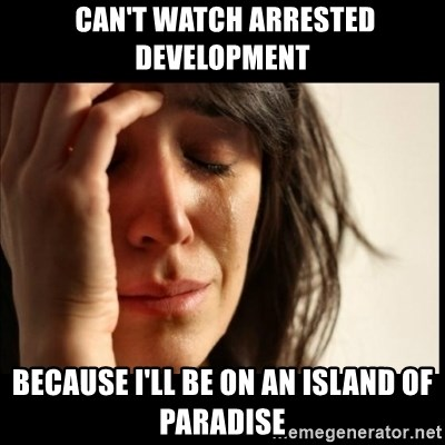First World Problems -  can't watch arrested development because I'll be on an island of paradise