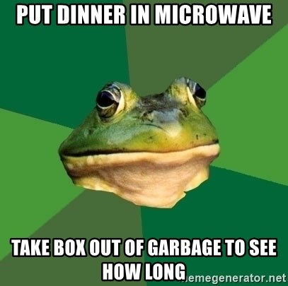 Foul Bachelor Frog - put dinner in microwave take box out of garbage to see how long
