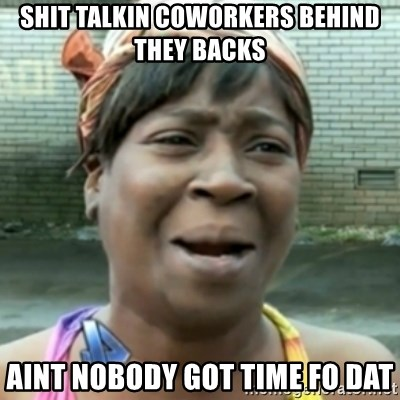 aint nobody got time fo dat - shit talkin coworkers behind they backs aint nobody got time fo dat