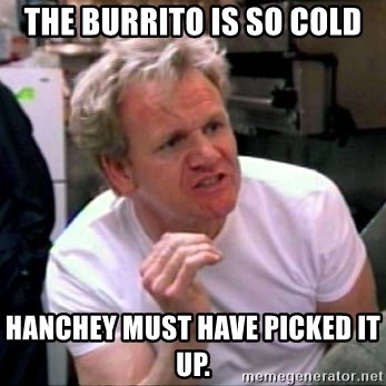 Gordon Ramsay - the burrito is so cold hanchey must have picked it up.