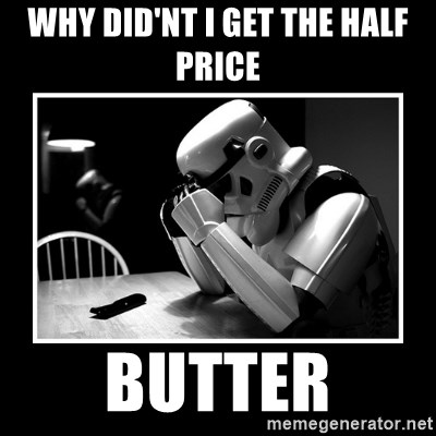 Sad Trooper - WHY DID'NT I GET THE HALF PRICE  BUTTER