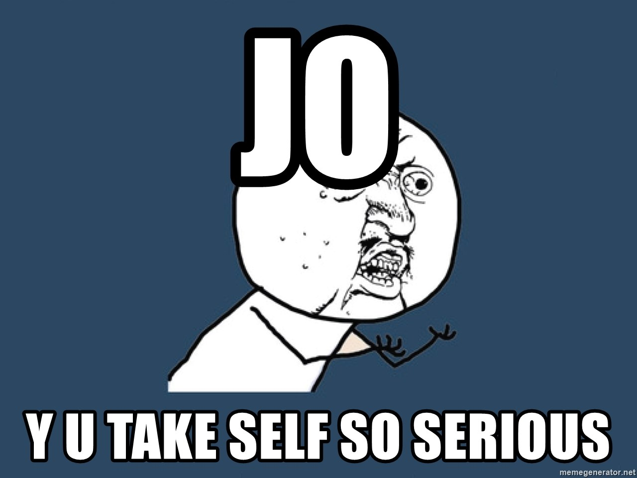 Y U No - Jo Y U Take Self So Serious