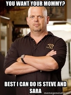 Pawn Stars Rick - you want your mommy? best i can do is steve and sara