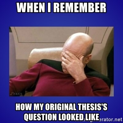 Picard facepalm  - When I Remember How my original thesis's question looked like