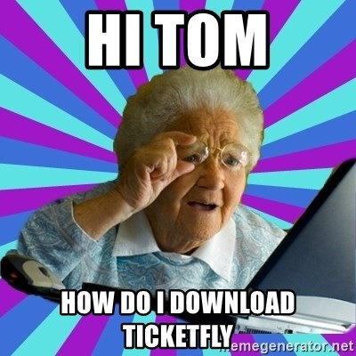 old lady - Hi tom HOW DO I DOWNLOAD TICKETFLY