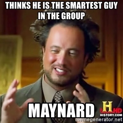 ancient alien guy - THINKS HE IS THE SMARTEST GUY IN THE GROUP MAYNARD