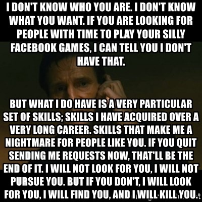 liam neeson taken - I don't know who you are. I don't know what you want. If you are looking for people with time to play your silly facebook games, I can tell you I don't have that. But what I do have is a very particular set of skills; skills I have acquired over a very long career. Skills that make me a nightmare for people like you. If you quit sending me requests now, that'll be the end of it. I will not look for you, I will not pursue you. But if you don't, I will look for you, I will find you, and I will kill you.
