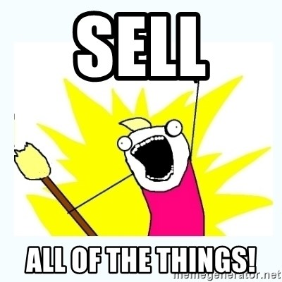 All the things - Sell  ALL OF THE THINGS!