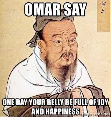Confucius Say - Omar say One day your belly be full of joy and happiness