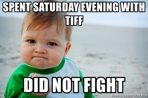 fist pump baby - Spent saturday evening with tiff Did not fight