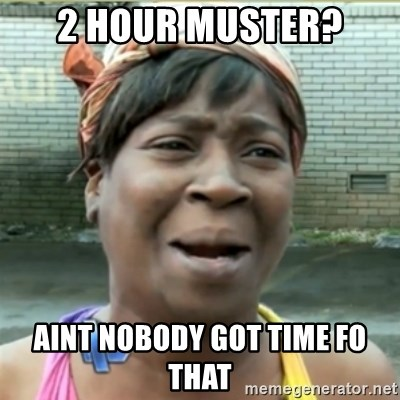 Ain't Nobody got time fo that - 2 hour muster? Aint nobody got time fo that