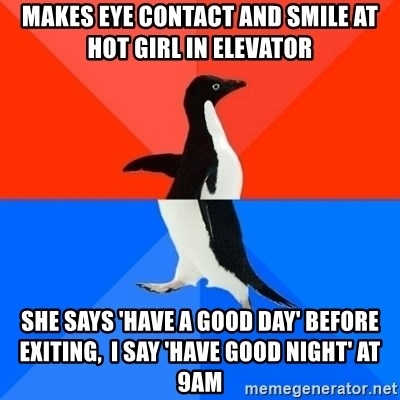 Socially Awesome Awkward Penguin - Makes eye contact and smile at hot girl in elevator she says 'have a good day' before exiting,  I say 'Have good night' at 9AM
