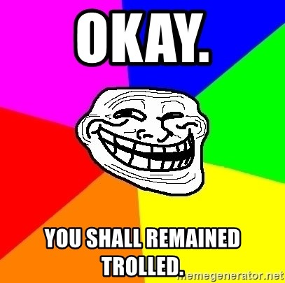 Trollface - OKAY.  YOU SHALL REMAINED TROLLED.
