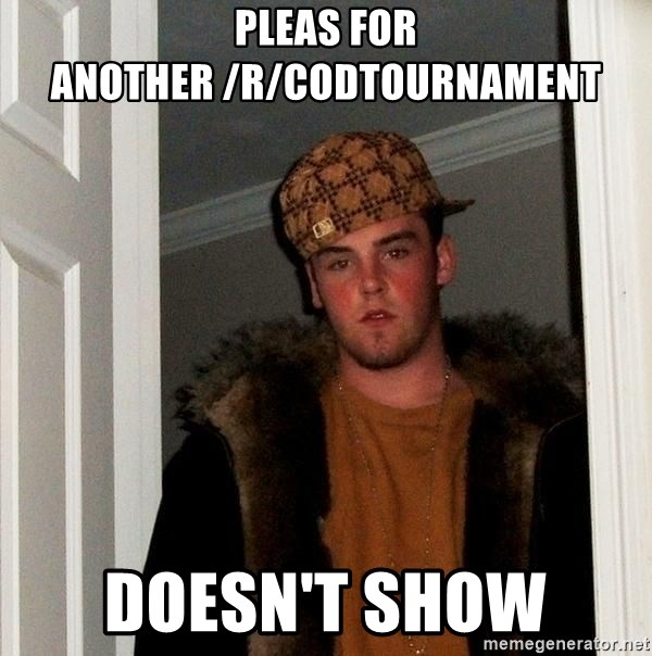 Scumbag Steve - Pleas for another /r/codtournament DOESN'T show