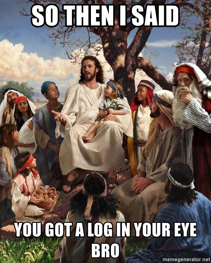 storytime jesus - SO THEN I SAID YOU GOT A LOG IN YOUR EYE BRO