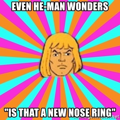 """He-Man - Even he-Man wonders """"is that a new nose ring"""""""