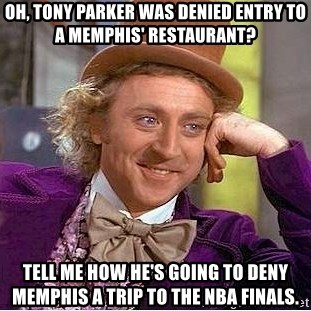 Willy Wonka - oh, tony parker was denied entry to a memphis' restaurant? tell me how he's going to deny memphis a trip to the nba finals.