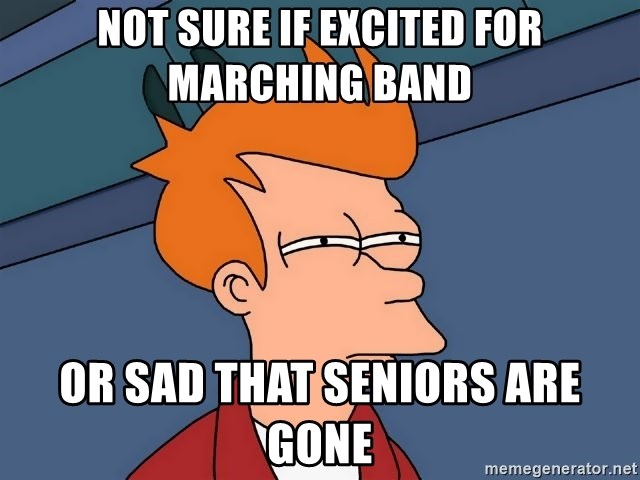 Futurama Fry - not sure if excited for marching band or sad that seniors are gone