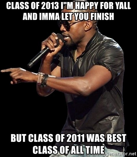 """Kanye West - CLASS OF 2013 I""""M HAPPY FOR YALL AND IMMA LET YOU FINISH  but class of 2011 was best class of all time"""