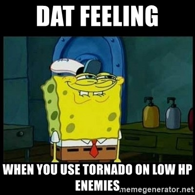 Don't you, Squidward? - DAT feeling when you use tornado on low hp enemies