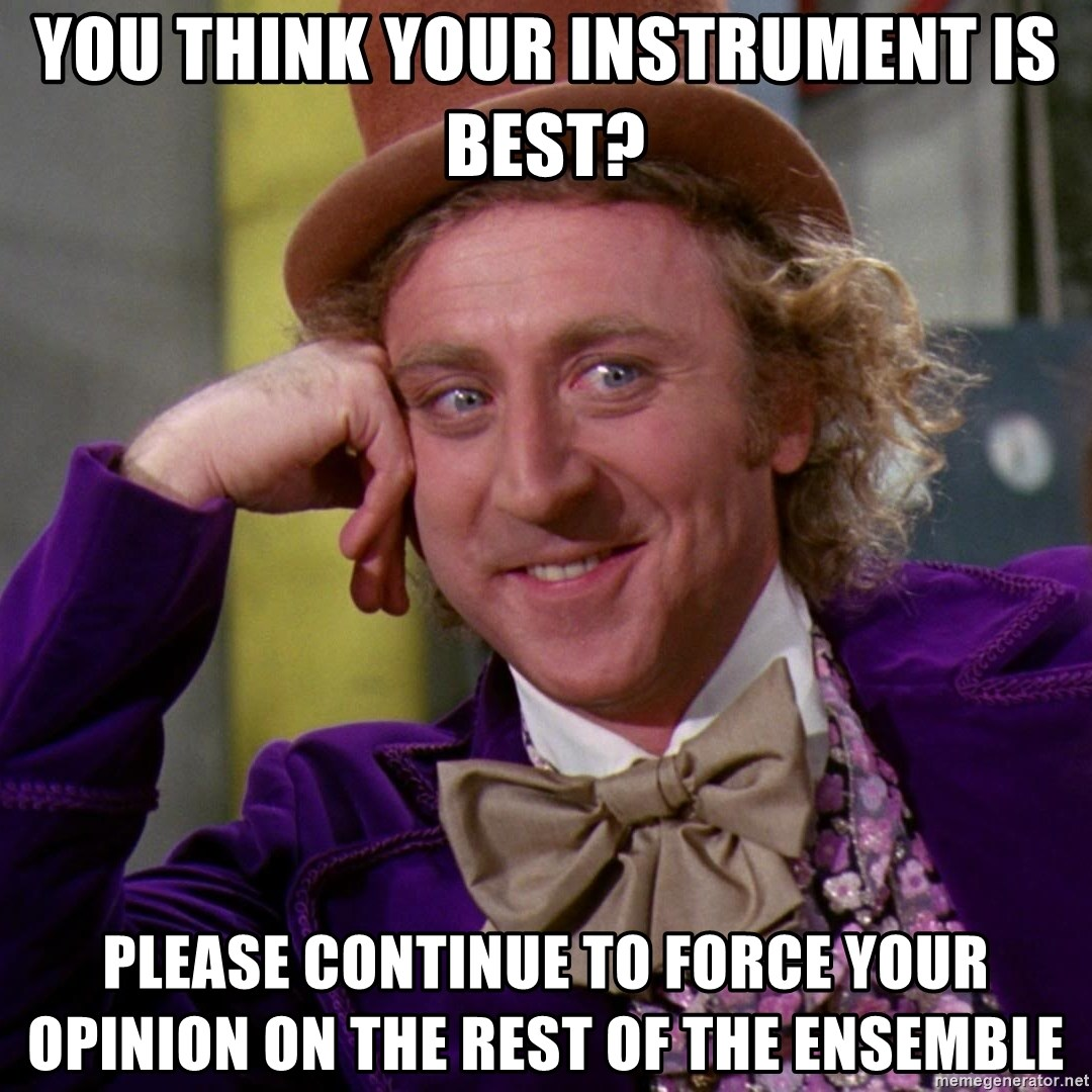 Willy Wonka - you think your instrument is best? please continue to force your opinion on the rest of the ensemble