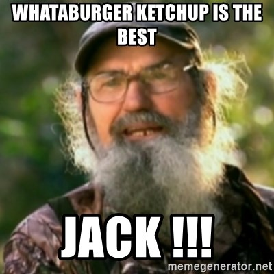 Duck Dynasty - Uncle Si  - Whataburger ketchup is the best Jack !!!
