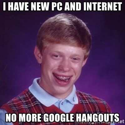 Bad Luck Brian - I have new pc and internet no more google hangouts