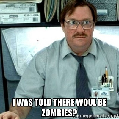 Milton Office Space -  I was told there woul be zOmbies?