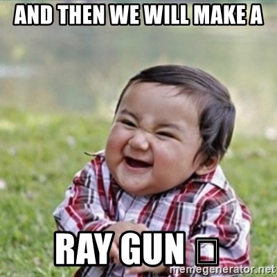 evil plan kid - AND THEN WE WILL MAKE A RAY GUN 🔫