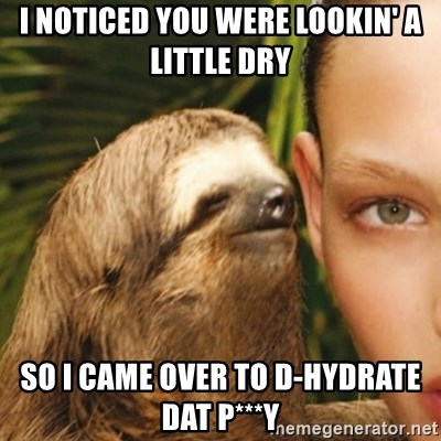 Whisper Sloth - I noticed you were lookin' a little dry so i came over to D-Hydrate dat p***y