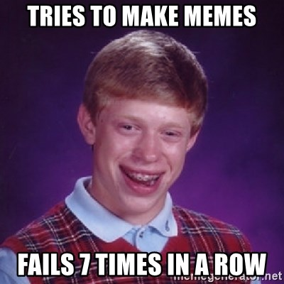 Bad Luck Brian - Tries to make memes Fails 7 times in a row