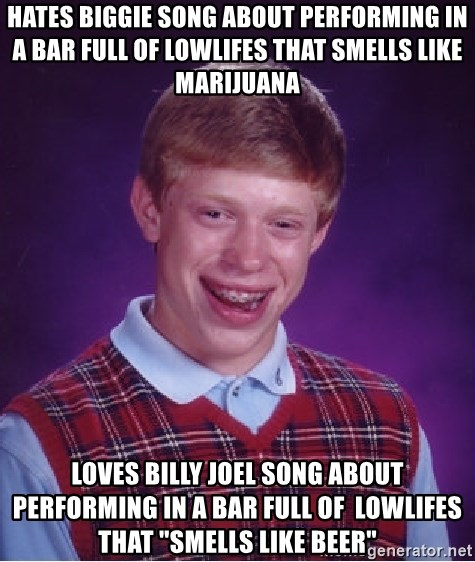 """Bad Luck Brian - hates biggie song about performing in a bar full of lowlifes that smells like marijuana LOVES BILLY JOEL SONG ABOUT performing in a bar full of  lowlifes that """"smells like beer"""""""