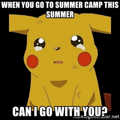 Pikachu crying - when you go to summer camp this summer can i go with you?