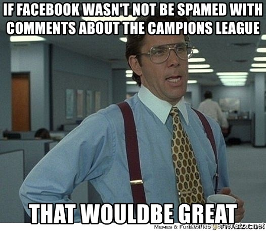 That would be great - if facebook wasn't not be spamed with comments about the campions league that wouldbe great