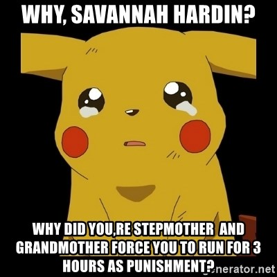 Pikachu crying - why, savannah hardin? why did you,re stepmother  and grandmother force you to run for 3 hours as punishment?