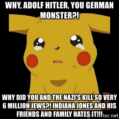 Pikachu crying - why, Adolf Hitler, you German monster?! why did you and the Nazi's kill so very 6 million Jews?! Indiana Jones and his friends and family hates it!!!