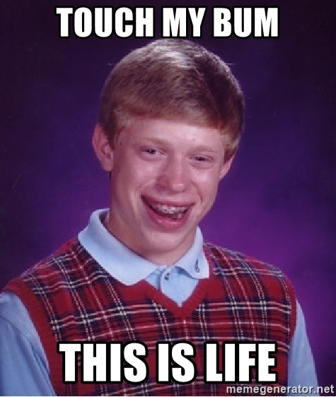 Bad Luck Brian - Touch my bum This is life
