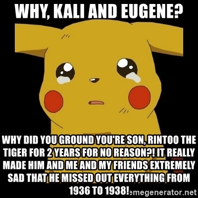 Pikachu crying - Why, Kali and Eugene? Why did you ground you're son, Rintoo the Tiger for 2 years for no reason?! it really made him and me and my friends extremely sad that he missed out everything from 1936 to 1938!