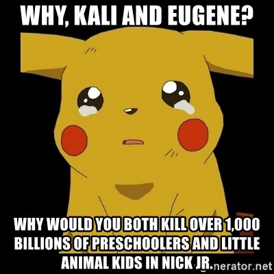 Pikachu crying - why, kali and eugene? why would you both kill over 1,000 billions of preschoolers and little animal kids in nick jr.