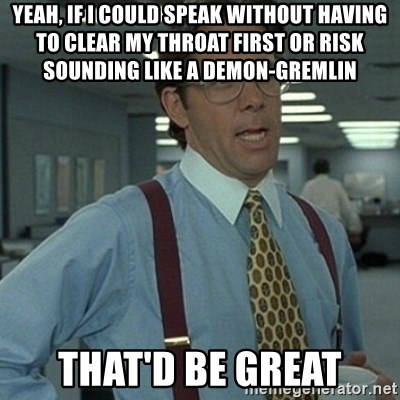 Yeah, if I could speak without having to clear my throat first or