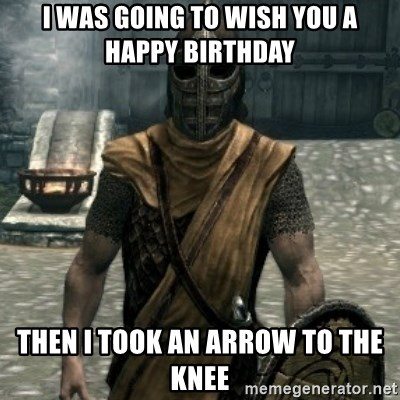 Roblox Arrow In The Knee Song I Was Going To Wish You A Happy Birthday Then I Took An Arrow To The Knee Skyrim Whiterun Guard Meme Generator