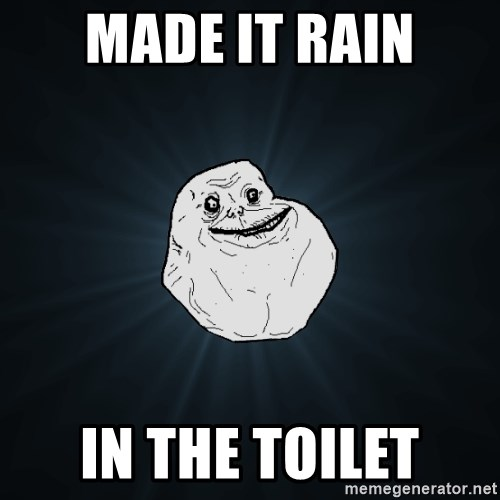 Forever Alone - made it rain in the toilet