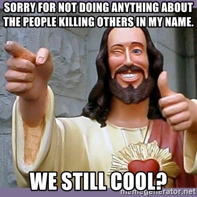 buddy jesus - sorry for not doing anything about the people killing others in my name. we still cool?