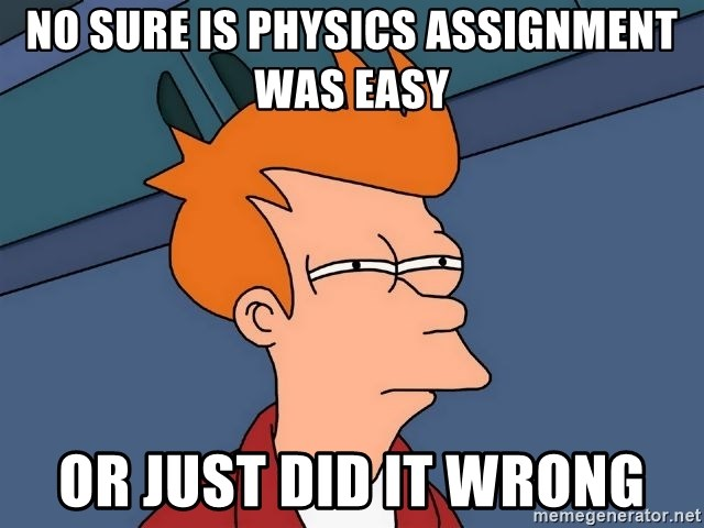Futurama Fry - No Sure is Physics Assignment Was easy Or just did it wrong