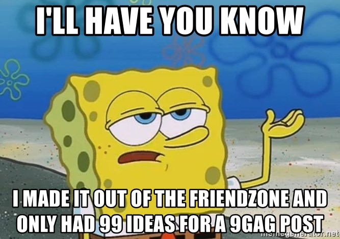 I'll have you know Spongebob - I'll have you know i made it out of the friendzone and only had 99 ideas for a 9gag post