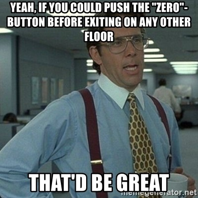 """Yeah that'd be great... - Yeah, IF you could push the """"zero""""-button before exiting on any other floor that'd be great"""